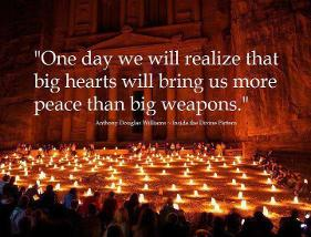 One day we will realize that Big Hearts will bring us more PEACE than Big Weapons