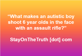 """what makes an autistic boy shoot 6 year olds in the face with an assault rifle?"""
