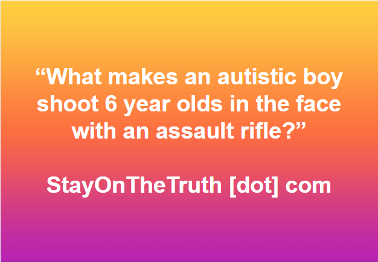 What makes an autistic boy shoot 6 year olds in the face with an assault rifle?